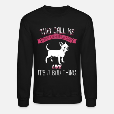 Chihuahua They Call Me Crazy Chihuahua Lady Like Bad Thing - Crewneck Sweatshirt