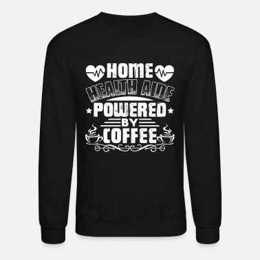 Care Home Health Aide Powered By Coffee Shirt - Unisex Crewneck Sweatshirt