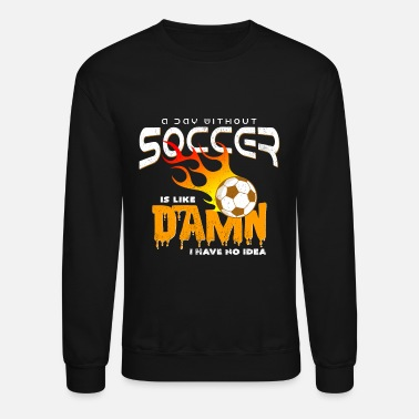 Association A Day Without Soccer Is Like Damn I Habe No Idea - Unisex Crewneck Sweatshirt