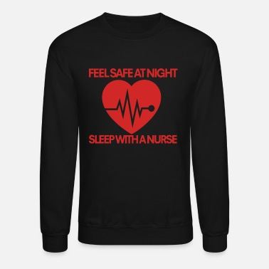 Feel Safe At Night Sleep With A Nurse Feel safe at night sleep with a nurse - Unisex Crewneck Sweatshirt