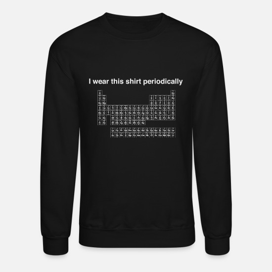 Periodic Table Hoodies & Sweatshirts - Periodic table - I wear this periodically - Unisex Crewneck Sweatshirt black