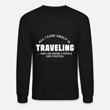 Travel TRAVELLING - ALL I CARE ABOUT IS TRAVELLING AND - Unisex Crewneck Sweatshirt