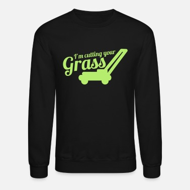 Grass I'M CUTTING YOUR GRASS lawn mower - Unisex Crewneck Sweatshirt