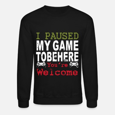 I Pause My Game To Be Here You re Welcome - Unisex Crewneck Sweatshirt