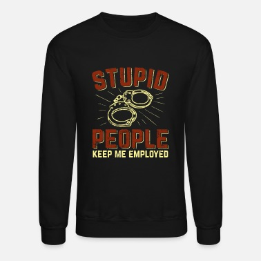 Stupid People Keep Me Employed Police Officer Gift - Unisex Crewneck Sweatshirt