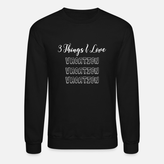 Love Hoodies & Sweatshirts - 3 things I love - Vacation Vacation Vacation - Unisex Crewneck Sweatshirt black