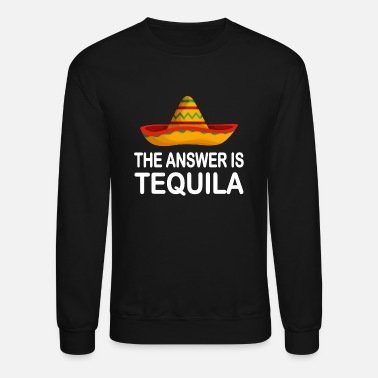 Tequila The Answer Tequila Mexico Party - Unisex Crewneck Sweatshirt
