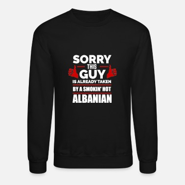 Albania Sorry This Guy Is Taken By A Smoking Hot Albanian - Unisex Crewneck Sweatshirt
