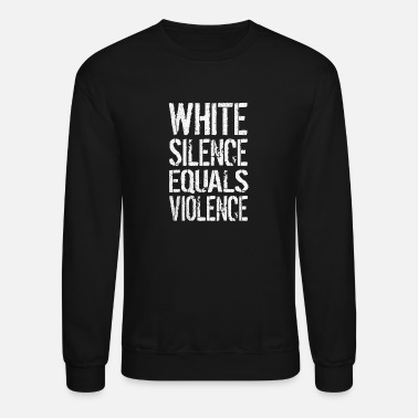 Anti Racism WHITE SILENCE EQUALS VIOLENCE ANTI RACISM - Unisex Crewneck Sweatshirt