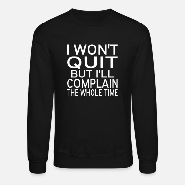 I Won't Quit But I'll Complain The Whole Time - Unisex Crewneck Sweatshirt