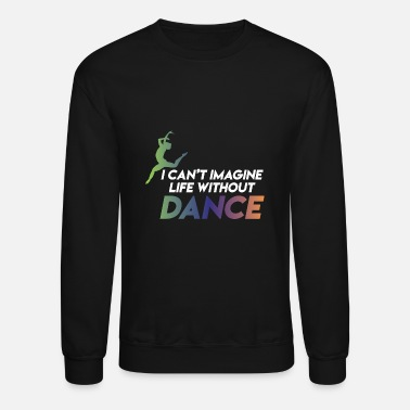 Love I CAN T IMAGINE LIFE WITHOUT DANCE - Unisex Crewneck Sweatshirt