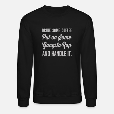 Gangsta Rap Drink Some Coffee Gangsta Rap and Handle it - Unisex Crewneck Sweatshirt
