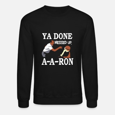 Up YA DONE MESSED UP A A RON T-SHIRT - Unisex Crewneck Sweatshirt