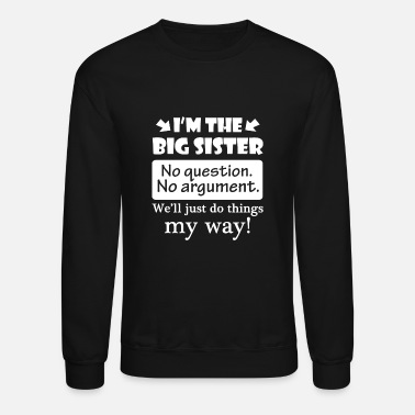 Big Sister No Question No Argument Just Do Things My Way - Unisex Crewneck Sweatshirt