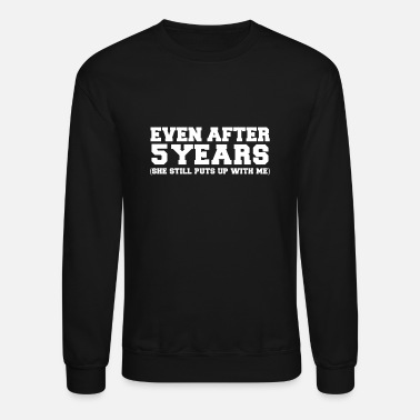 Marry Even after 5 years she still puts up with me 5th - Unisex Crewneck Sweatshirt