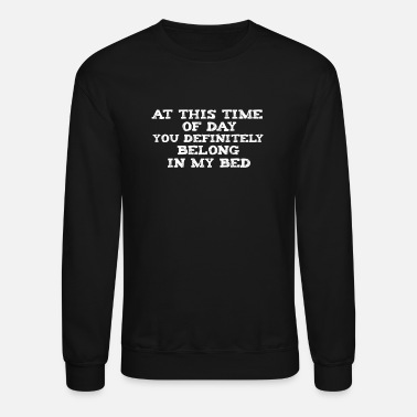 At This Time Of Day You Definitely Belong In My B Funny pick-up line joke gag gift flirtation - Unisex Crewneck Sweatshirt