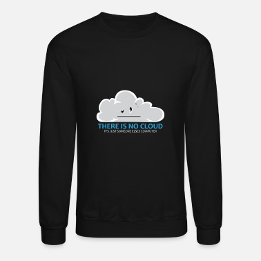 Cloud Computing There Is No Cloud Cloud Computer IT Gift - Unisex Crewneck Sweatshirt