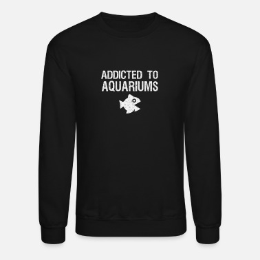 Aquarium Funny Addicted to Aquariums funny aquarist gift - Unisex Crewneck Sweatshirt