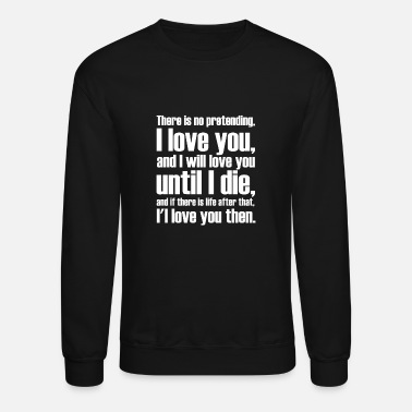 I Love There is no pretending i LOVE YOU AND I WILL LOVE - Unisex Crewneck Sweatshirt