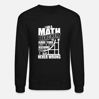 I'm A Math Teacher T Shirt, I'm Never Wrong Shirt - Crewneck Sweatshirt