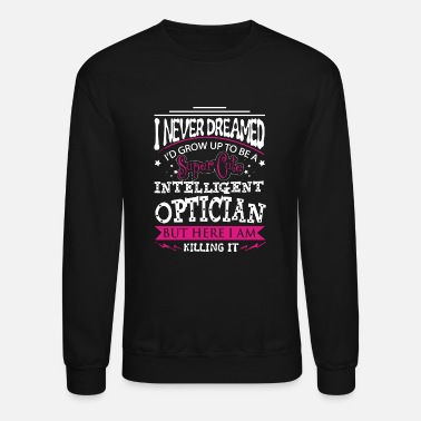 Optician Optician - I never dreamed growing up to be one - Crewneck Sweatshirt