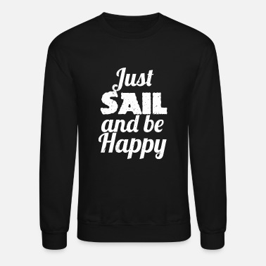 Sailing Funny Sailing - Just SAIL and be Happy Sailing - Unisex Crewneck Sweatshirt