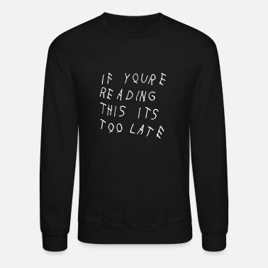 Late If YouRe Reading This its Too Late - Unisex Crewneck Sweatshirt