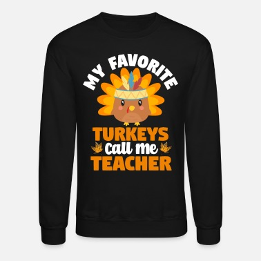 Feast Day My Favorite Turkeys Call Me Teacher Thanksgiving - Unisex Crewneck Sweatshirt