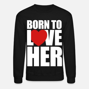 Valentine's Day born_to_love_her - Couples Shirts - Unisex Crewneck Sweatshirt