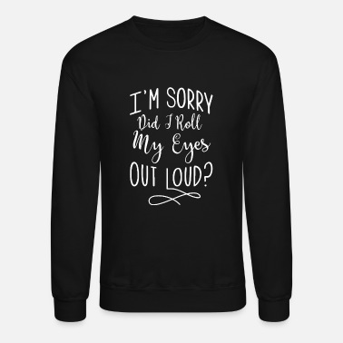 Sorry Sorry - i'm sorry did i roll my eyes out loud - Unisex Crewneck Sweatshirt