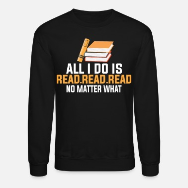Read All I Do Is Read Read Read No Matter What T-Shirts - Unisex Crewneck Sweatshirt