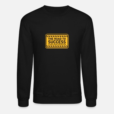 Road Construction The Road To Success Is Always Under Construction! - Crewneck Sweatshirt
