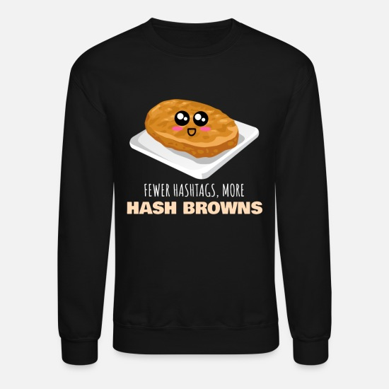 a8cf66d9 Fewer Hashtags More Hash Browns Funny Hash Brown Unisex Crewneck ...