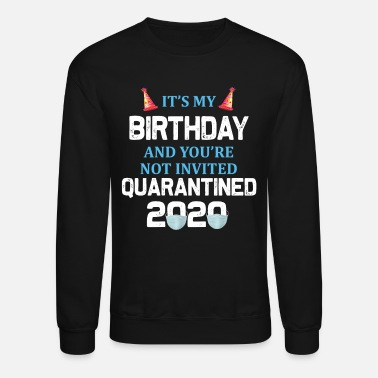 It s My Birthday And You re Not Invited Quarantine - Unisex Crewneck Sweatshirt