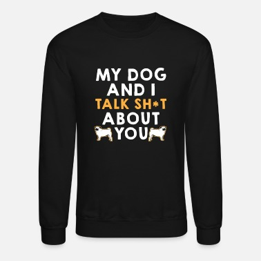 My dog and I make fun of you - Unisex Crewneck Sweatshirt