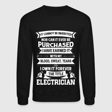 Electrician I Have Earned It With My Blood Sweat Tears T Shirt - Crewneck Sweatshirt