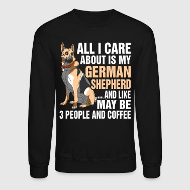 All I Care About Is My German Shepherd - Crewneck Sweatshirt