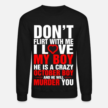 Flirt Dont Flirt with Me I Love My October Boy - Crewneck Sweatshirt