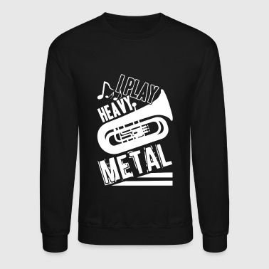 Tuba Player I Play Heavy Metal Shirt - Crewneck Sweatshirt