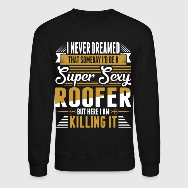 I Never Dreamed Super Sexy Roofer - Crewneck Sweatshirt