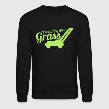 Grass I'M CUTTING YOUR GRASS lawn mower - Crewneck Sweatshirt