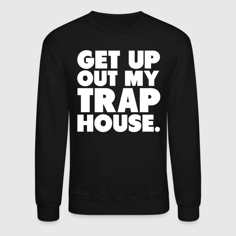 Get Up Out My Trap House - Crewneck Sweatshirt