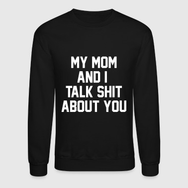 My Mom And I Talk Shit About You - Crewneck Sweatshirt