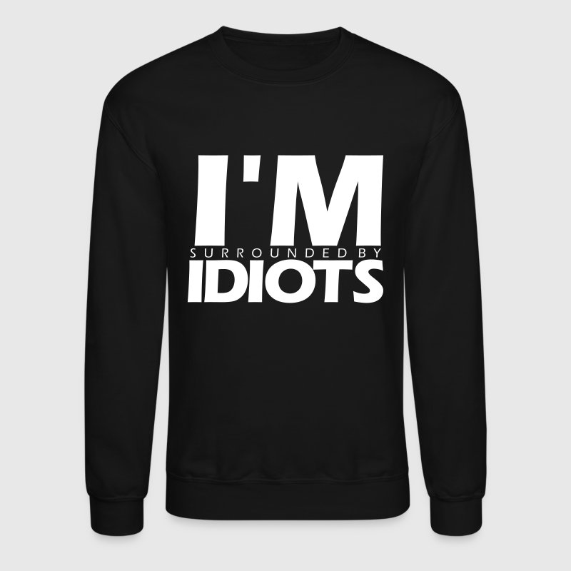 I'M SURROUNDED BY IDIOTS - Crewneck Sweatshirt
