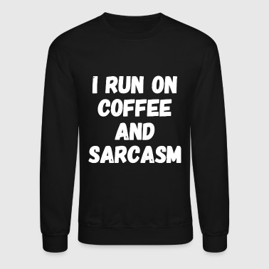 Satire Sarcasm - I run on coffee and sarcasm - Crewneck Sweatshirt