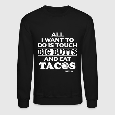 Tacos - All I Want To Do Is Touch Big Butts And - Crewneck Sweatshirt