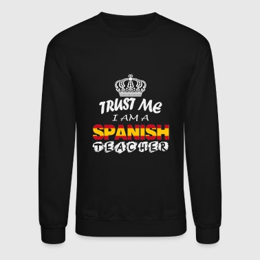 Spanish teacher - Trust me I am a spanish teache - Crewneck Sweatshirt