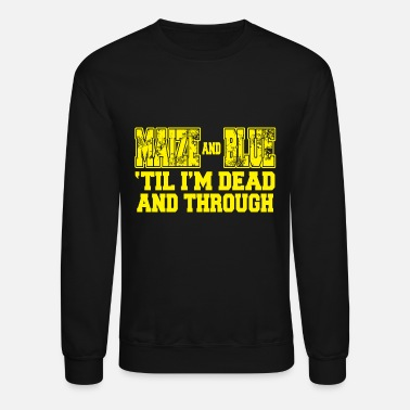 Maize Maize - maize and blue 'til i'm dead and through - Crewneck Sweatshirt