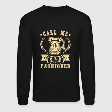 Call me old fashioned -  fun beer drinking gift - Crewneck Sweatshirt