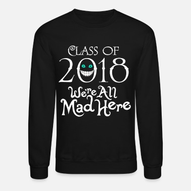 Class Of 2018 Class 2018. We're All Mad Here. - Crewneck Sweatshirt